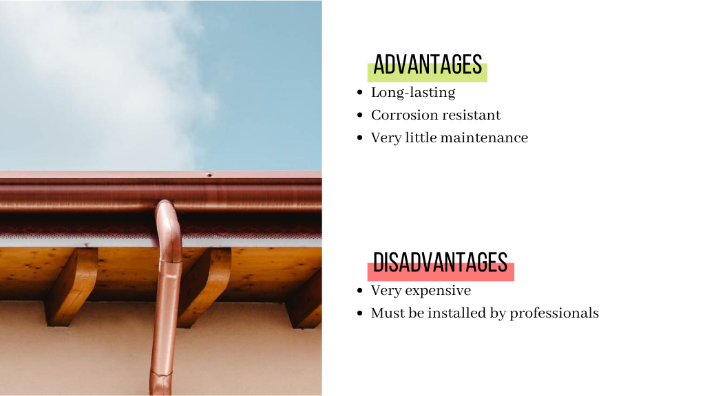 The advantages of copper gutters are that they are corrosion resistant. They are also long-lasting and need very little maintenance. Their disadvantages are that copper gutters are very expensive. They also need to be installed by professionals.