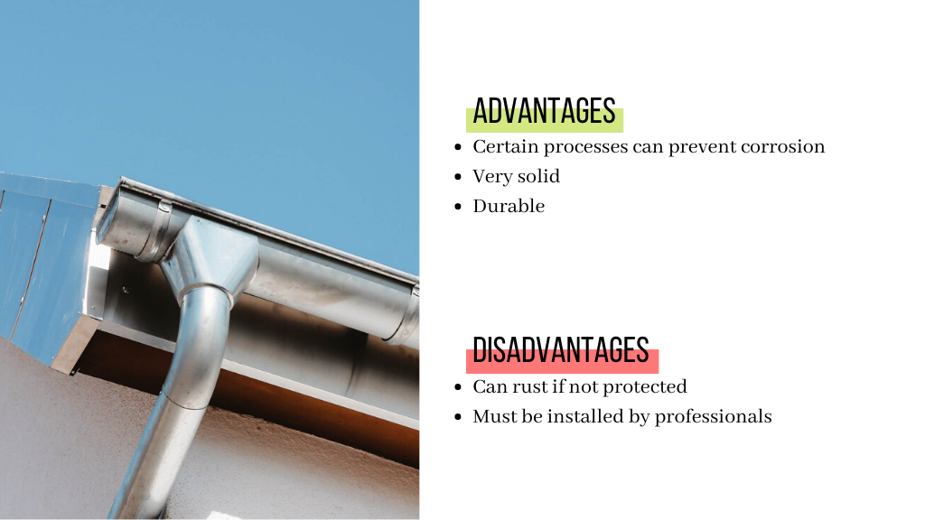 The advantages of steel gutters are that they can be protected from corrosion by certain processes. They are also very solid and durable. Their disadvantages are that the steel gutters can rust is not well protected. They also need to be installed by professionals.