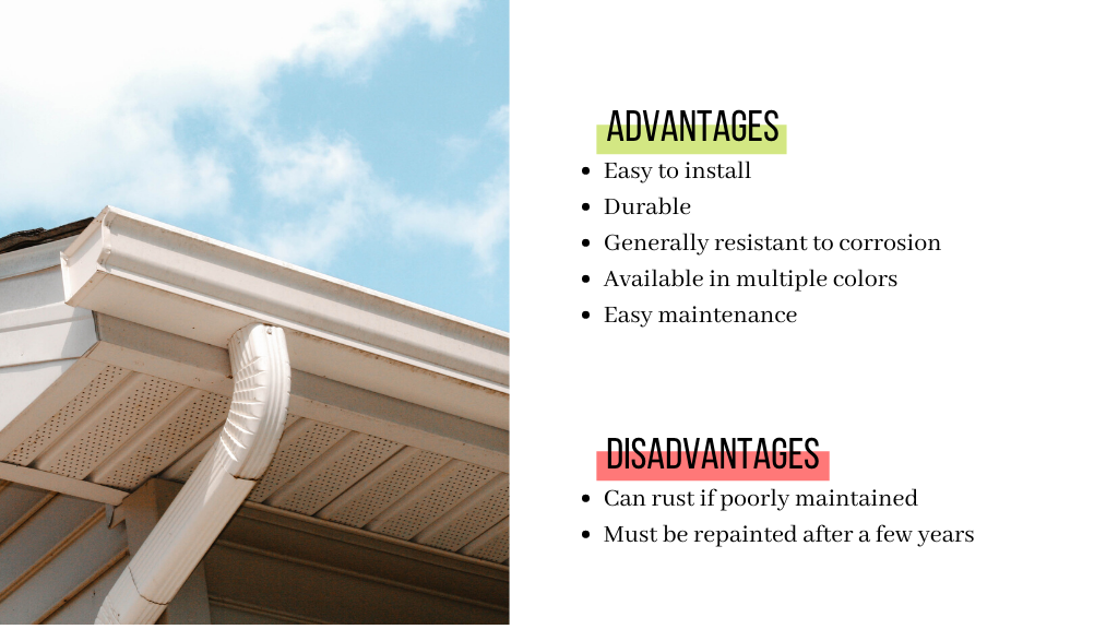 The advantages of aluminum gutters are that they are easy to install. They are also very durable and generally resistant to corrosion. They are available in multiple colors and are easy to maintain. Their disadvantages are that the aluminum gutters can rust is not poorly maintained. They also must be repainted after a few years.